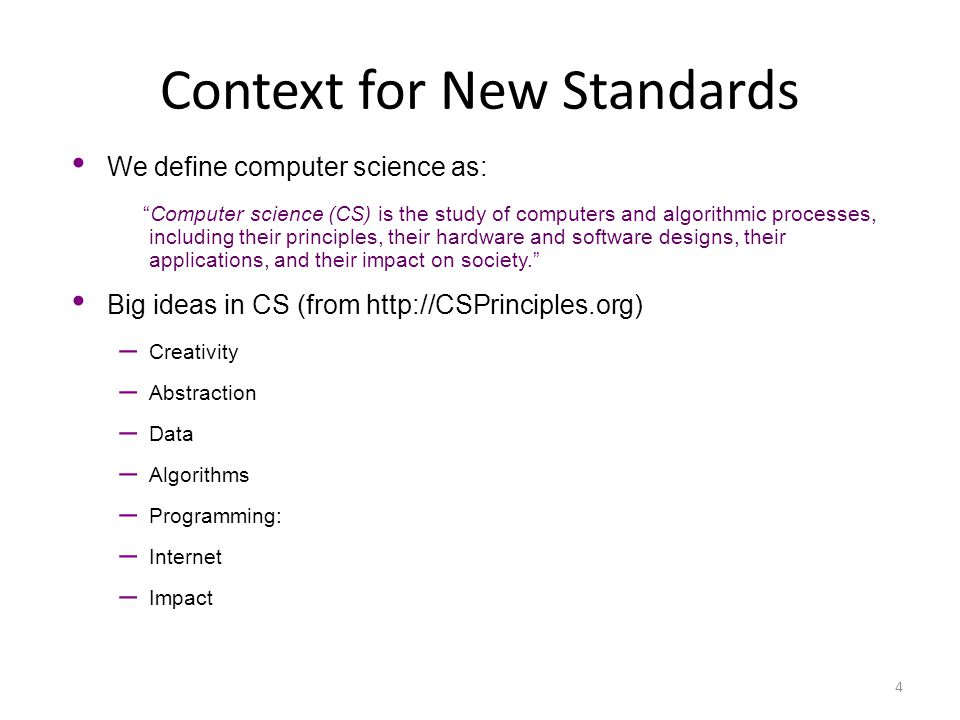 """Context for New Standards 4 We define computer science as: """"Computer science (CS) is the study of computers and algorithmic processes, including their"""
