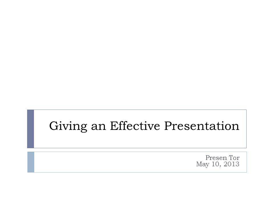 Giving an Effective Presentation Presen Tor May 10, 2013