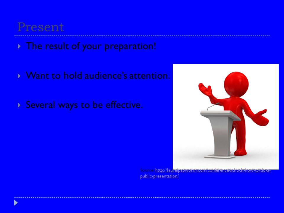 Present  The result of your preparation.  Want to hold audience's attention.