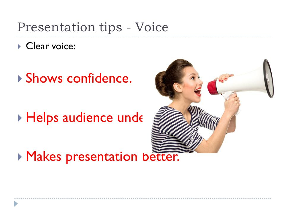 Presentation tips - Voice  Clear voice:  Shows confidence.  Helps audience understand.  Makes presentation better.