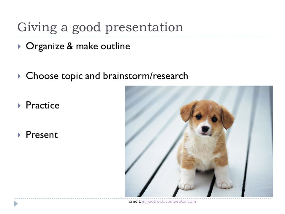 Giving a good presentation  Organize & make outline  Choose topic and brainstorm/research  Practice  Present credit: ingkidsrock.competitor.coming