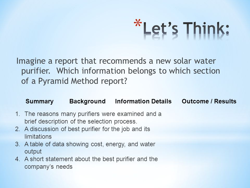 Imagine a report that recommends a new solar water purifier. Which information belongs to which section of a Pyramid Method report? 1.The reasons many