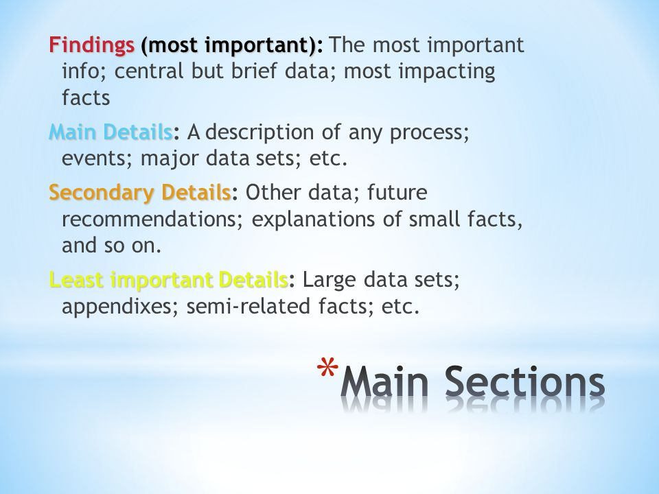 Findings (most important) Findings (most important): The most important info; central but brief data; most impacting facts Main Details Main Details: