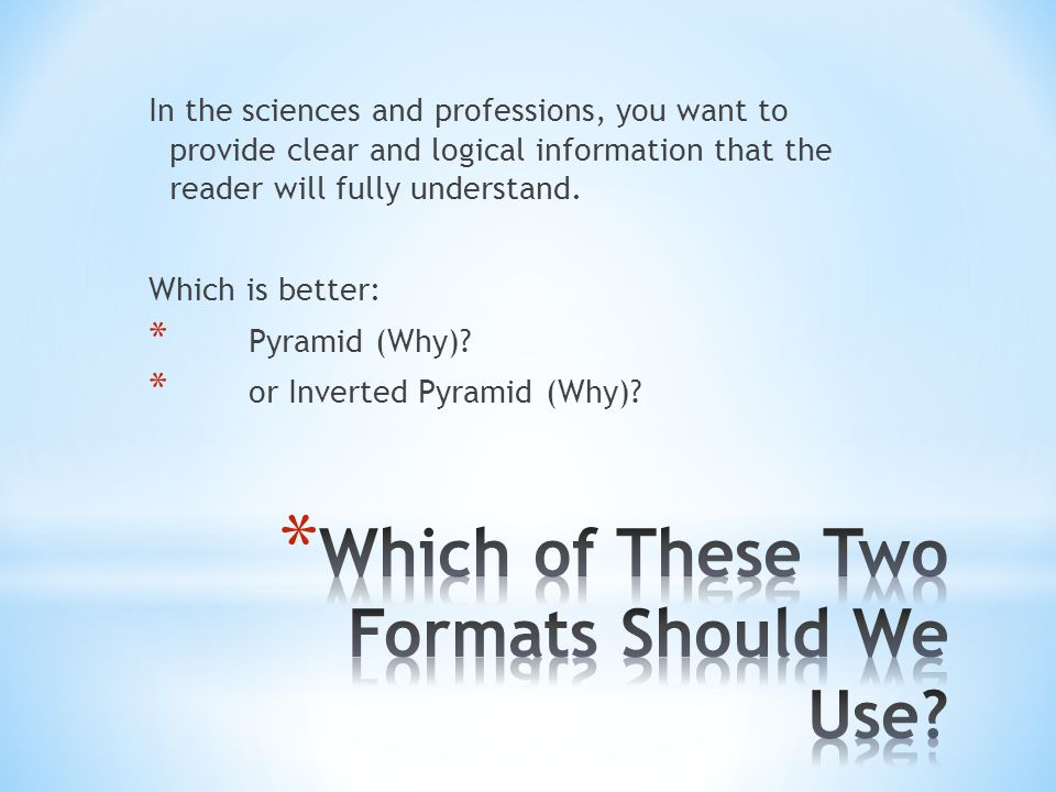 In the sciences and professions, you want to provide clear and logical information that the reader will fully understand. Which is better: * Pyramid (
