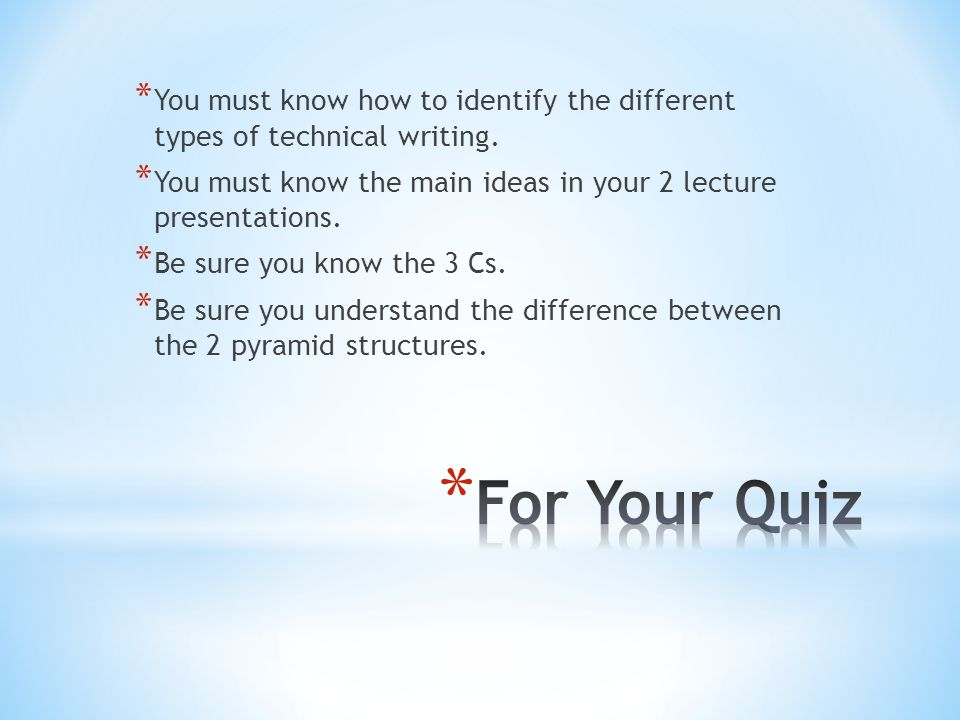 * You must know how to identify the different types of technical writing. * You must know the main ideas in your 2 lecture presentations. * Be sure yo