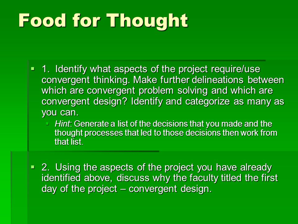 Food for Thought  1. Identify what aspects of the project require/use convergent thinking.