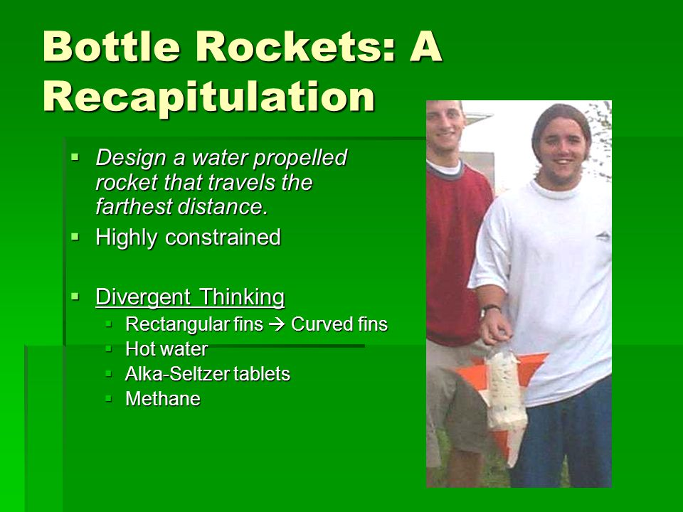 Bottle Rockets: A Recapitulation  Design a water propelled rocket that travels the farthest distance.