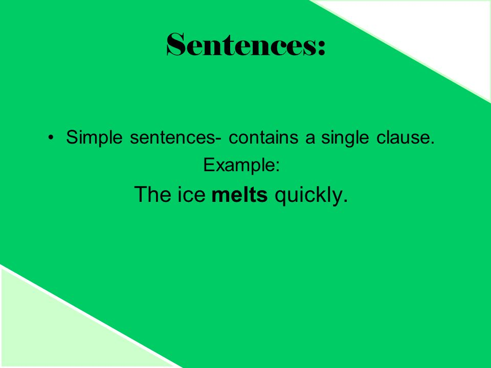 Sentences: Simple sentences- contains a single clause. Example: The ice melts quickly.