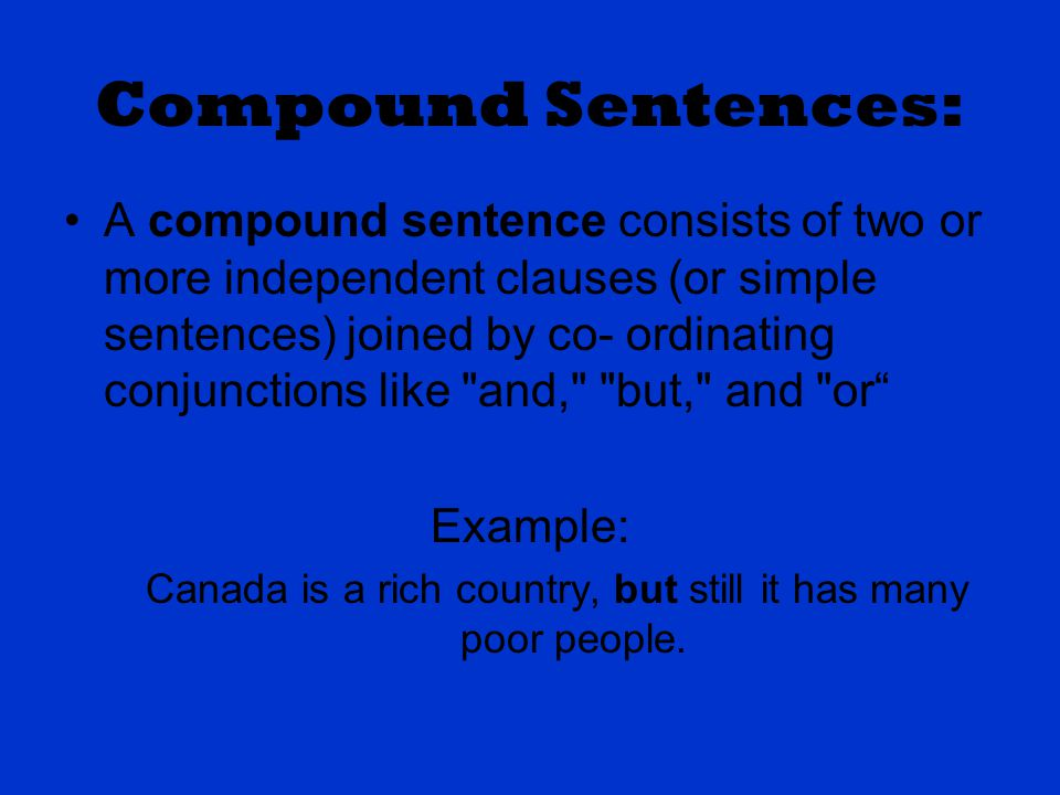 Compound Sentences: A compound sentence consists of two or more independent clauses (or simple sentences) joined by co- ordinating conjunctions like