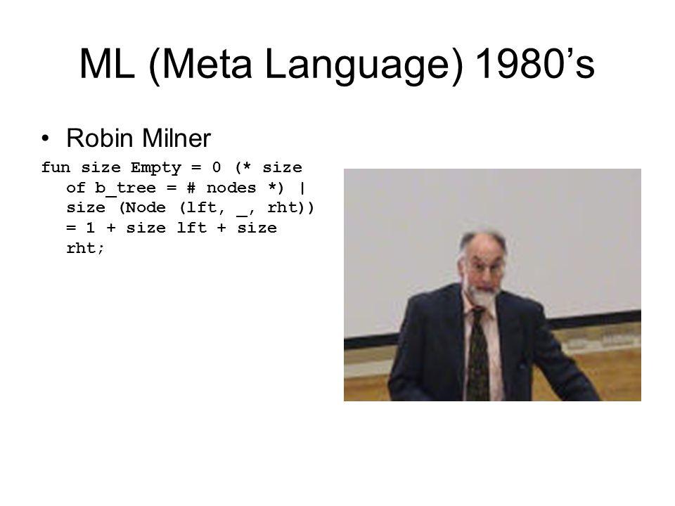ML (Meta Language) 1980's Robin Milner fun size Empty = 0 (* size of b_tree = # nodes *) | size (Node (lft, _, rht)) = 1 + size lft + size rht;