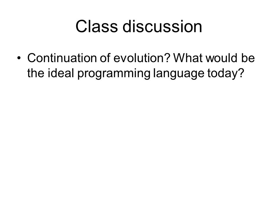Class discussion Continuation of evolution What would be the ideal programming language today