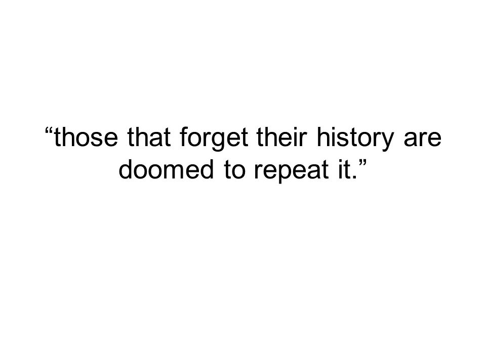 those that forget their history are doomed to repeat it.
