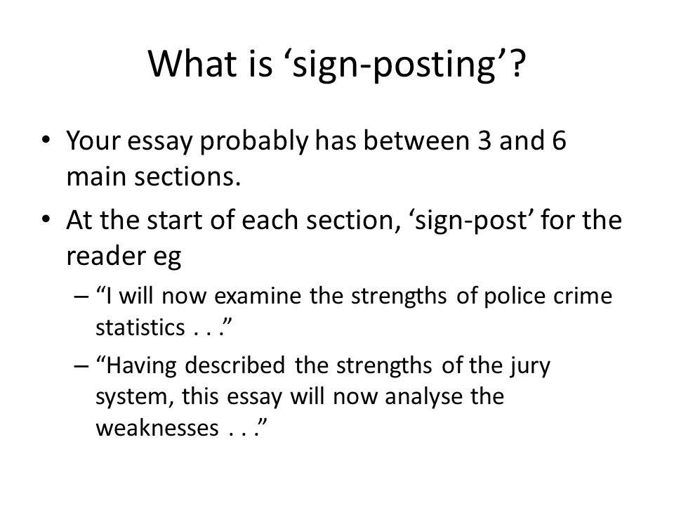 What is 'sign-posting'. Your essay probably has between 3 and 6 main sections.