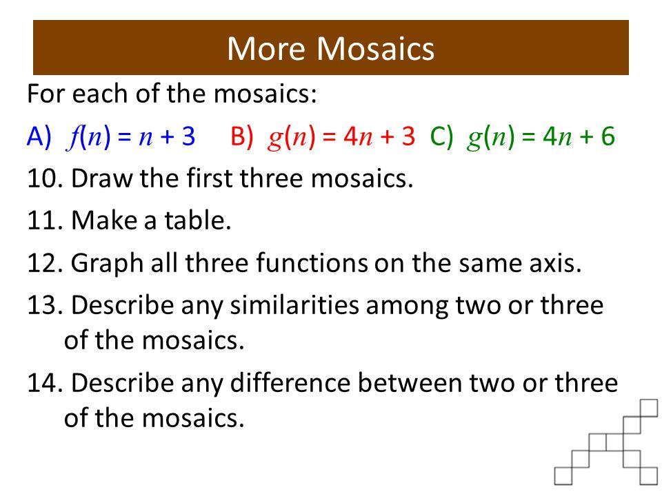More Mosaics For each of the mosaics: A) f ( n ) = n + 3 B) g ( n ) = 4 n + 3 C) g ( n ) = 4 n + 6 10. Draw the first three mosaics. 11. Make a table.