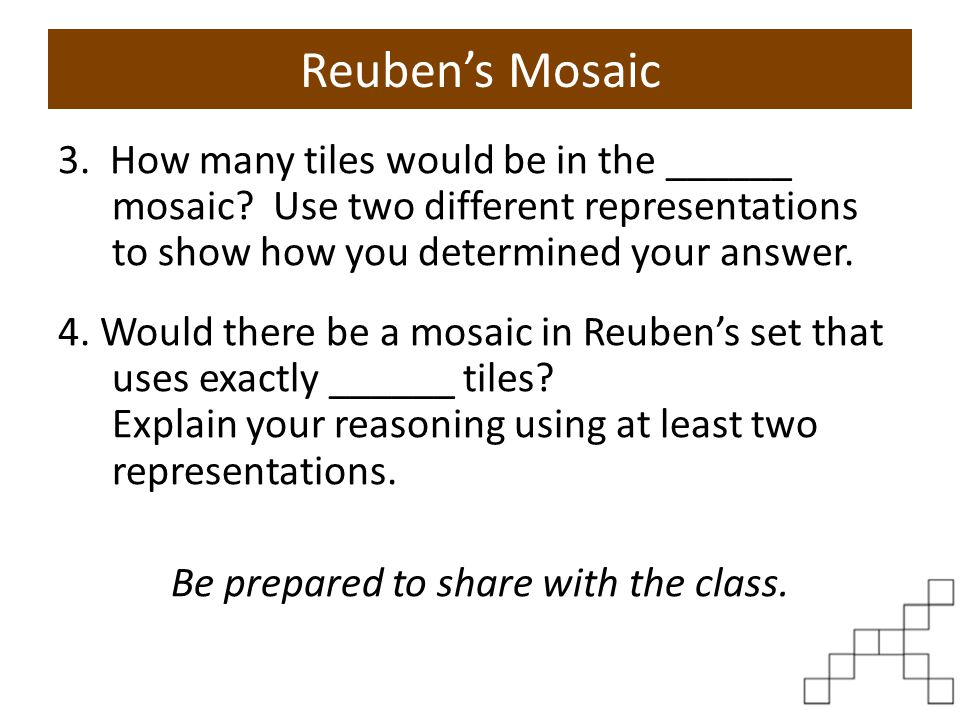 Reuben's Mosaic 3. How many tiles would be in the ______ mosaic? Use two different representations to show how you determined your answer. 4. Would th