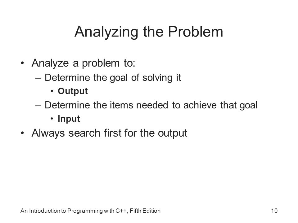 10 Analyzing the Problem Analyze a problem to: –Determine the goal of solving it Output –Determine the items needed to achieve that goal Input Always search first for the output
