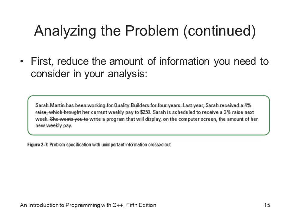 An Introduction to Programming with C++, Fifth Edition15 Analyzing the Problem (continued) First, reduce the amount of information you need to consider in your analysis: