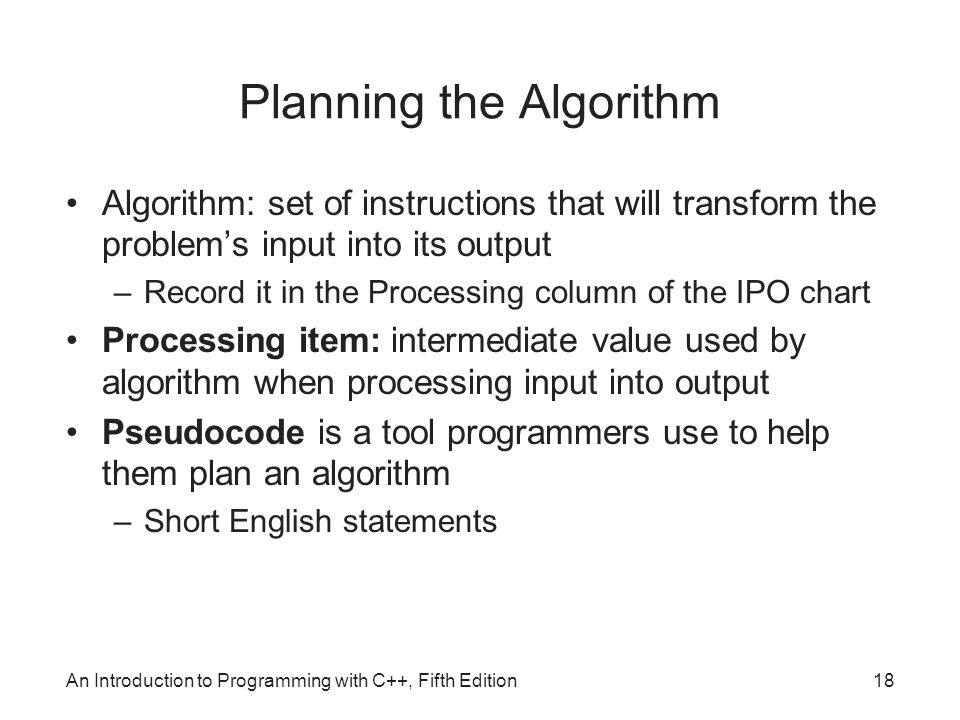 An Introduction to Programming with C++, Fifth Edition18 Planning the Algorithm Algorithm: set of instructions that will transform the problem's input into its output –Record it in the Processing column of the IPO chart Processing item: intermediate value used by algorithm when processing input into output Pseudocode is a tool programmers use to help them plan an algorithm –Short English statements