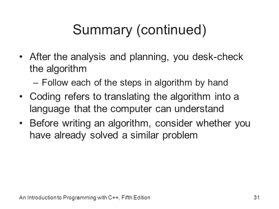 An Introduction to Programming with C++, Fifth Edition31 Summary (continued) After the analysis and planning, you desk-check the algorithm –Follow each of the steps in algorithm by hand Coding refers to translating the algorithm into a language that the computer can understand Before writing an algorithm, consider whether you have already solved a similar problem