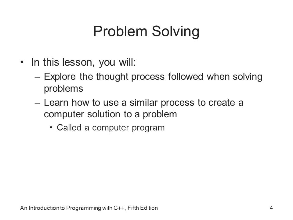 An Introduction to Programming with C++, Fifth Edition4 Problem Solving In this lesson, you will: –Explore the thought process followed when solving problems –Learn how to use a similar process to create a computer solution to a problem Called a computer program