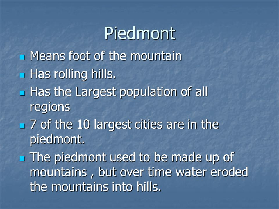 Piedmont Means foot of the mountain Means foot of the mountain Has rolling hills. Has rolling hills. Has the Largest population of all regions Has the
