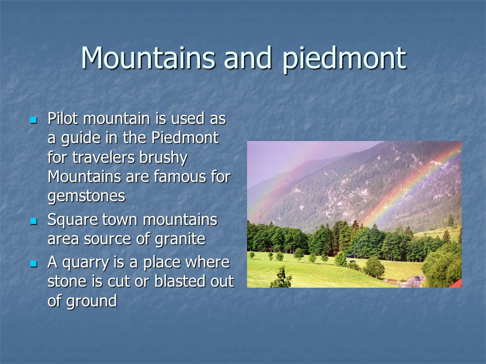 Mountains and piedmont Pilot mountain is used as a guide in the Piedmont for travelers brushy Mountains are famous for gemstones Pilot mountain is use