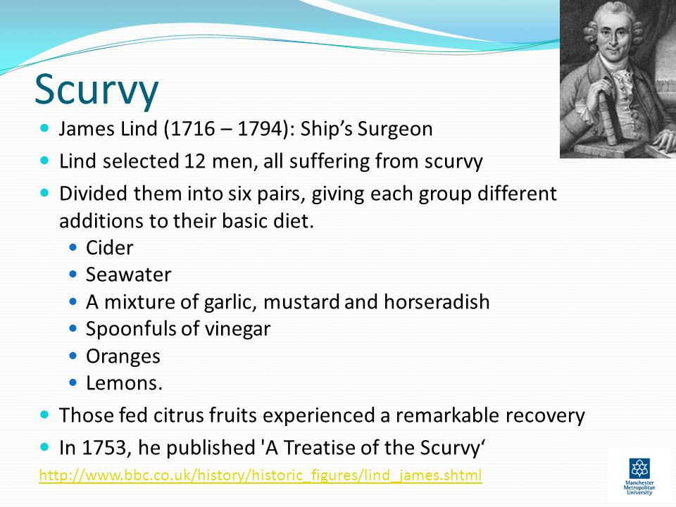 Scurvy James Lind (1716 – 1794): Ship's Surgeon Lind selected 12 men, all suffering from scurvy Divided them into six pairs, giving each group different additions to their basic diet.