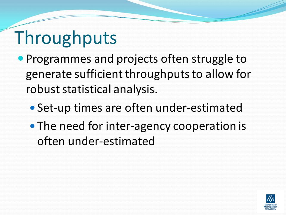Throughputs Programmes and projects often struggle to generate sufficient throughputs to allow for robust statistical analysis.