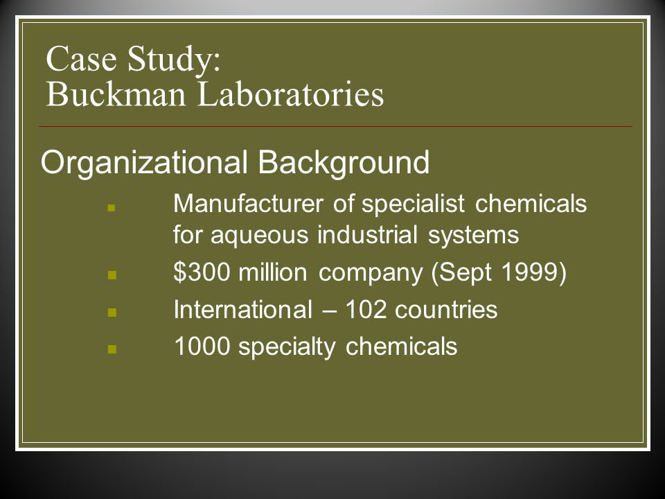 Case Study: Buckman Laboratories Organizational Background Manufacturer of specialist chemicals for aqueous industrial systems $300 million company (Sept 1999) International – 102 countries 1000 specialty chemicals