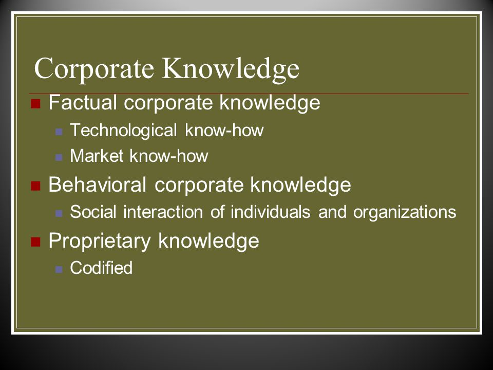 Corporate Knowledge Factual corporate knowledge Technological know-how Market know-how Behavioral corporate knowledge Social interaction of individuals and organizations Proprietary knowledge Codified