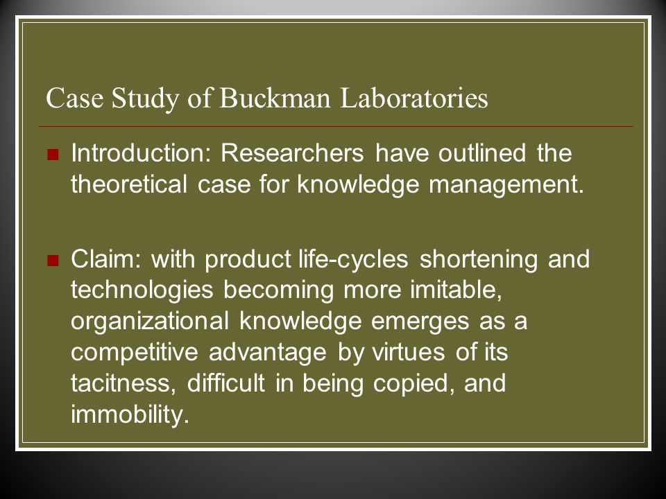 Case Study of Buckman Laboratories Introduction: Researchers have outlined the theoretical case for knowledge management.