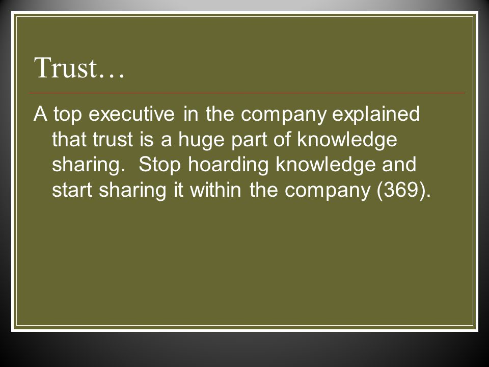 Trust… A top executive in the company explained that trust is a huge part of knowledge sharing.