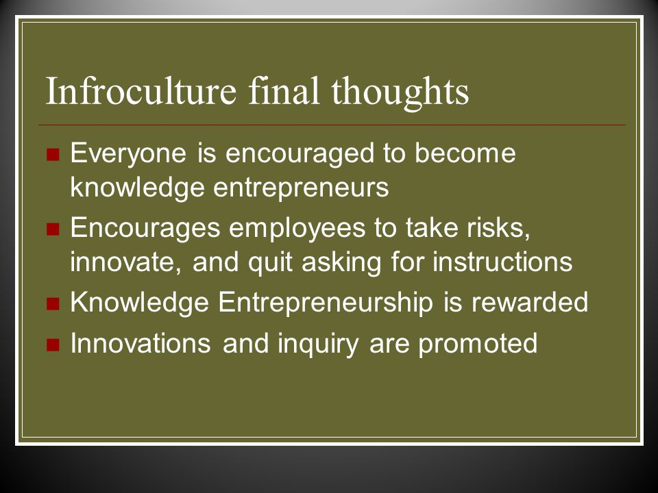Infroculture final thoughts Everyone is encouraged to become knowledge entrepreneurs Encourages employees to take risks, innovate, and quit asking for instructions Knowledge Entrepreneurship is rewarded Innovations and inquiry are promoted