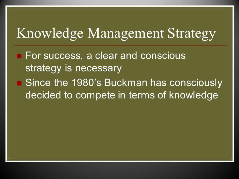 Knowledge Management Strategy For success, a clear and conscious strategy is necessary Since the 1980's Buckman has consciously decided to compete in terms of knowledge