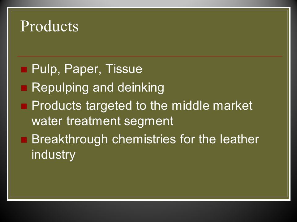 Products Pulp, Paper, Tissue Repulping and deinking Products targeted to the middle market water treatment segment Breakthrough chemistries for the leather industry