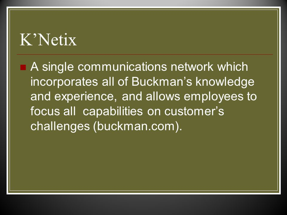 K'Netix A single communications network which incorporates all of Buckman's knowledge and experience, and allows employees to focus all capabilities on customer's challenges (buckman.com).