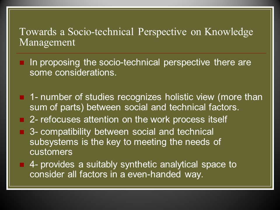 Towards a Socio-technical Perspective on Knowledge Management In proposing the socio-technical perspective there are some considerations.