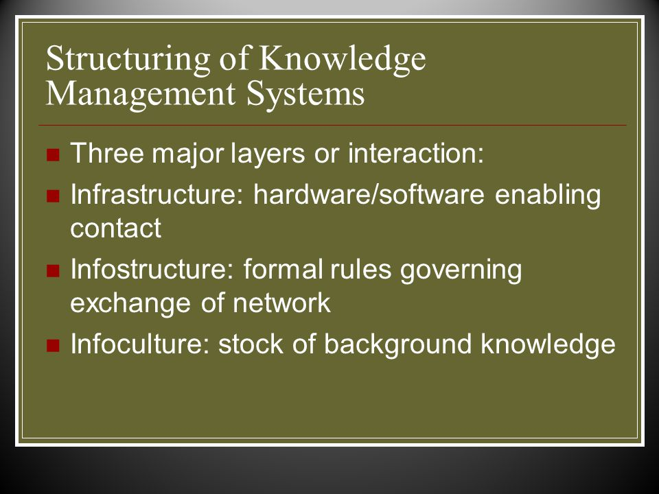 Structuring of Knowledge Management Systems Three major layers or interaction: Infrastructure: hardware/software enabling contact Infostructure: formal rules governing exchange of network Infoculture: stock of background knowledge