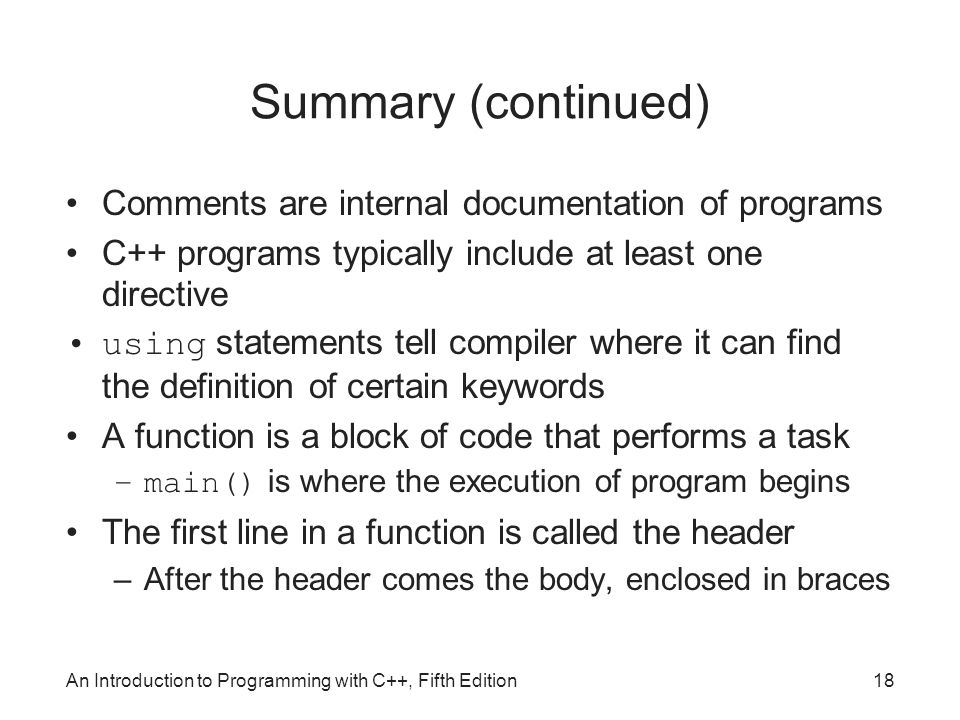An Introduction to Programming with C++, Fifth Edition18 Summary (continued) Comments are internal documentation of programs C++ programs typically include at least one directive using statements tell compiler where it can find the definition of certain keywords A function is a block of code that performs a task –main() is where the execution of program begins The first line in a function is called the header –After the header comes the body, enclosed in braces