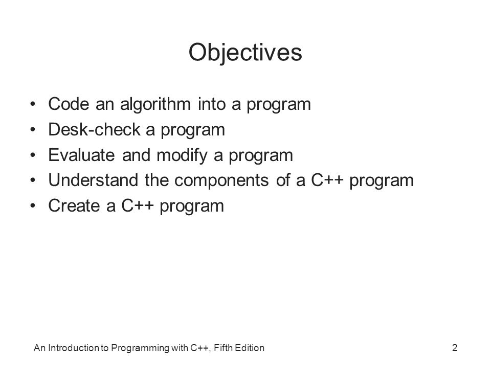 An Introduction to Programming with C++, Fifth Edition2 Objectives Code an algorithm into a program Desk-check a program Evaluate and modify a program Understand the components of a C++ program Create a C++ program