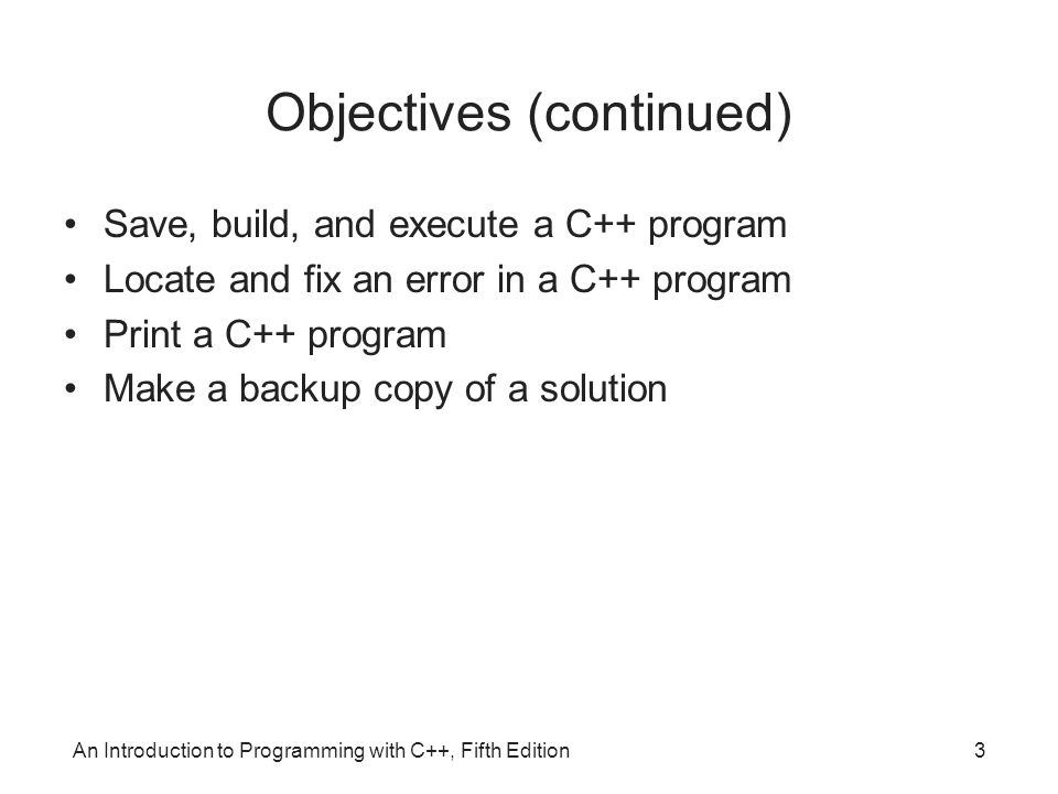 An Introduction to Programming with C++, Fifth Edition3 Objectives (continued) Save, build, and execute a C++ program Locate and fix an error in a C++ program Print a C++ program Make a backup copy of a solution