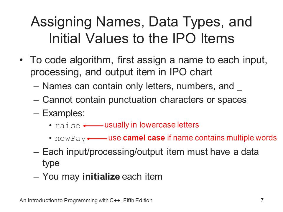 An Introduction to Programming with C++, Fifth Edition7 Assigning Names, Data Types, and Initial Values to the IPO Items To code algorithm, first assign a name to each input, processing, and output item in IPO chart –Names can contain only letters, numbers, and _ –Cannot contain punctuation characters or spaces –Examples: raise newPay –Each input/processing/output item must have a data type –You may initialize each item usually in lowercase letters use camel case if name contains multiple words