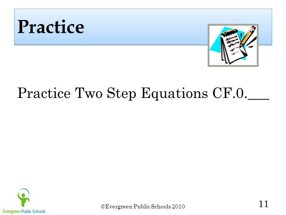 ©Evergreen Public Schools 2010 11 Practice Practice Two Step Equations CF.0.___