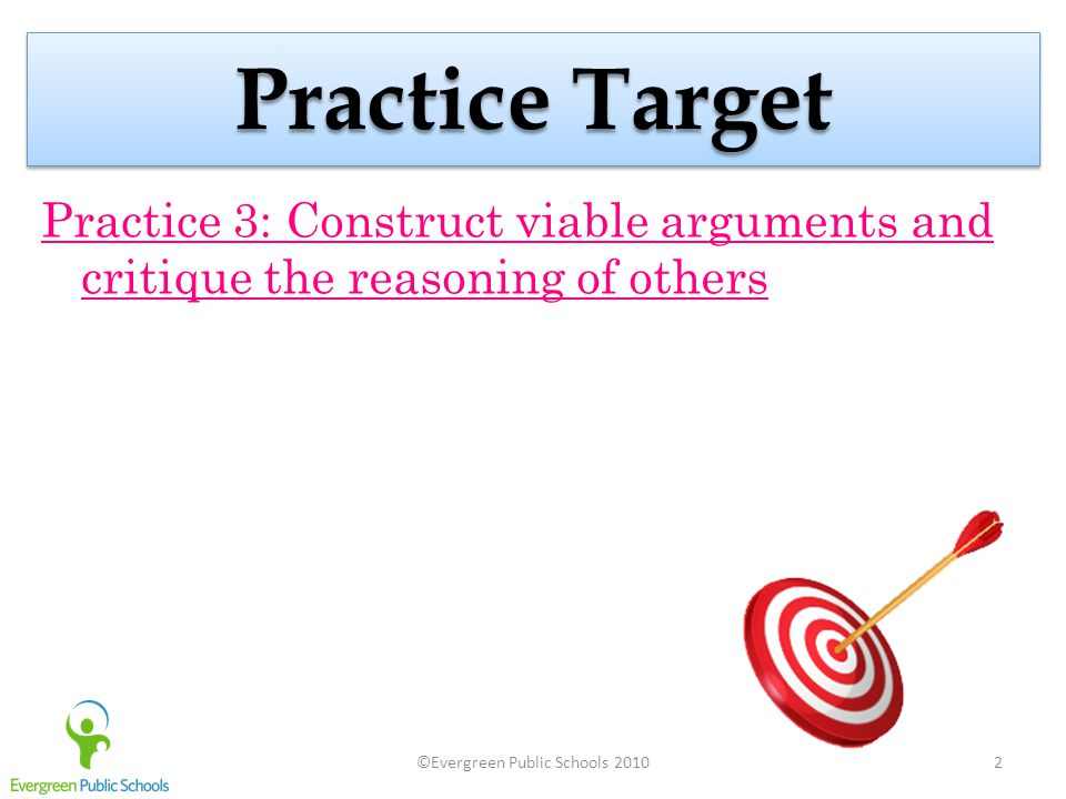 ©Evergreen Public Schools 20102 Practice Target Practice 3: Construct viable arguments and critique the reasoning of others
