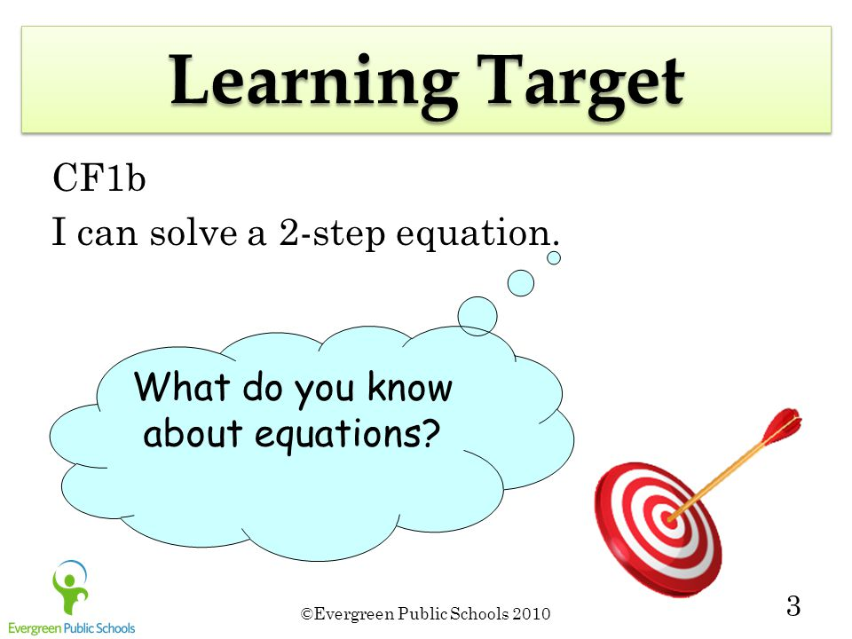 ©Evergreen Public Schools 2010 3 Learning Target CF1b I can solve a 2-step equation.