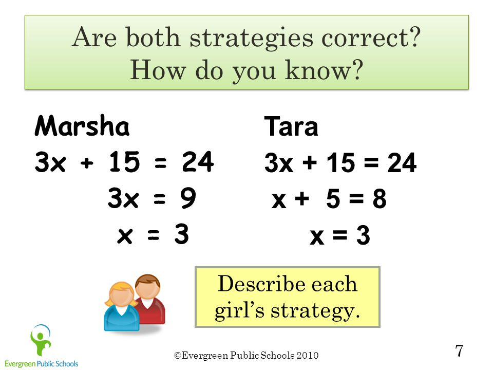 ©Evergreen Public Schools 2010 7 Marsha 3x + 15 = 24 3x = 9 x = 3 Tara 3x + 15 = 24 x + 5 = 8 x = 3 Describe each girl's strategy.