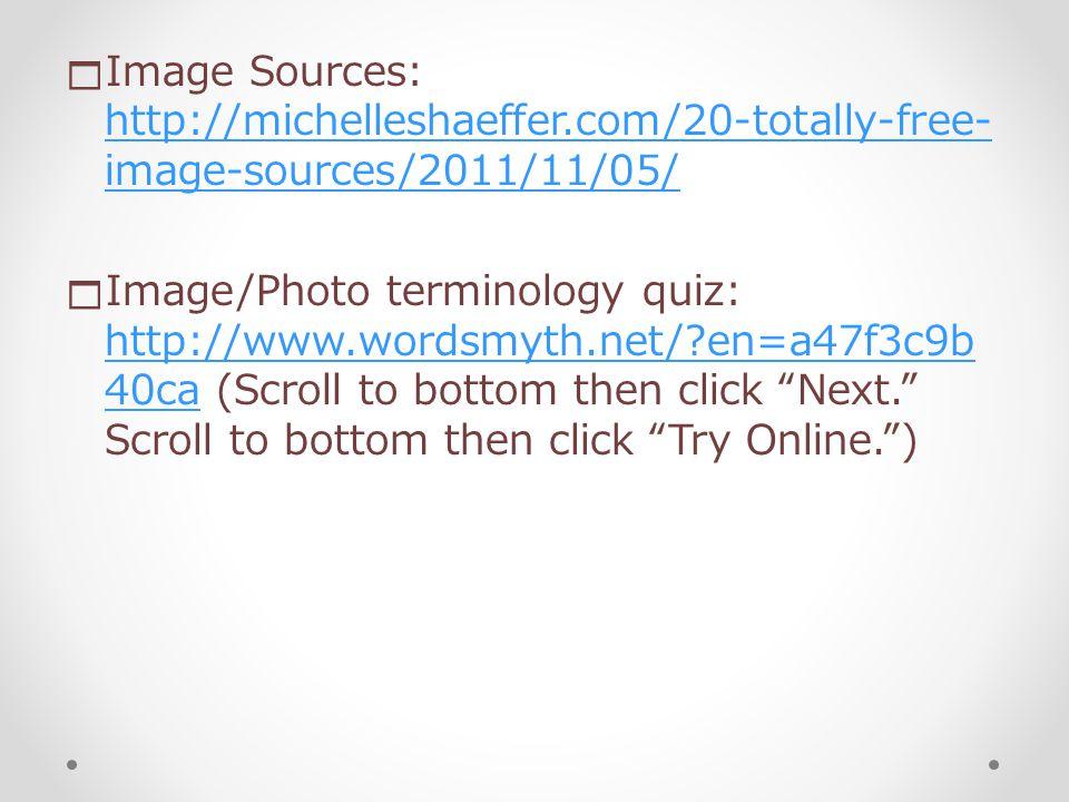  Image Sources: http://michelleshaeffer.com/20-totally-free- image-sources/2011/11/05/ http://michelleshaeffer.com/20-totally-free- image-sources/2011/11/05/  Image/Photo terminology quiz: http://www.wordsmyth.net/ en=a47f3c9b 40ca (Scroll to bottom then click Next. Scroll to bottom then click Try Online. ) http://www.wordsmyth.net/ en=a47f3c9b 40ca