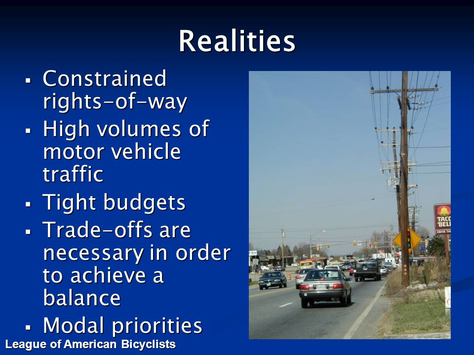 Realities  Constrained rights-of-way  High volumes of motor vehicle traffic  Tight budgets  Trade-offs are necessary in order to achieve a balance  Modal priorities League of American Bicyclists
