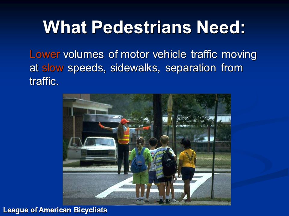What Pedestrians Need: Lower volumes of motor vehicle traffic moving at slow speeds, sidewalks, separation from traffic.