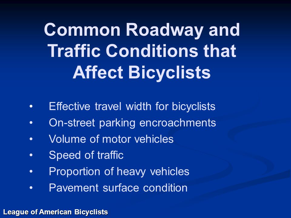 Effective travel width for bicyclists On-street parking encroachments Volume of motor vehicles Speed of traffic Proportion of heavy vehicles Pavement surface condition Common Roadway and Traffic Conditions that Affect Bicyclists League of American Bicyclists